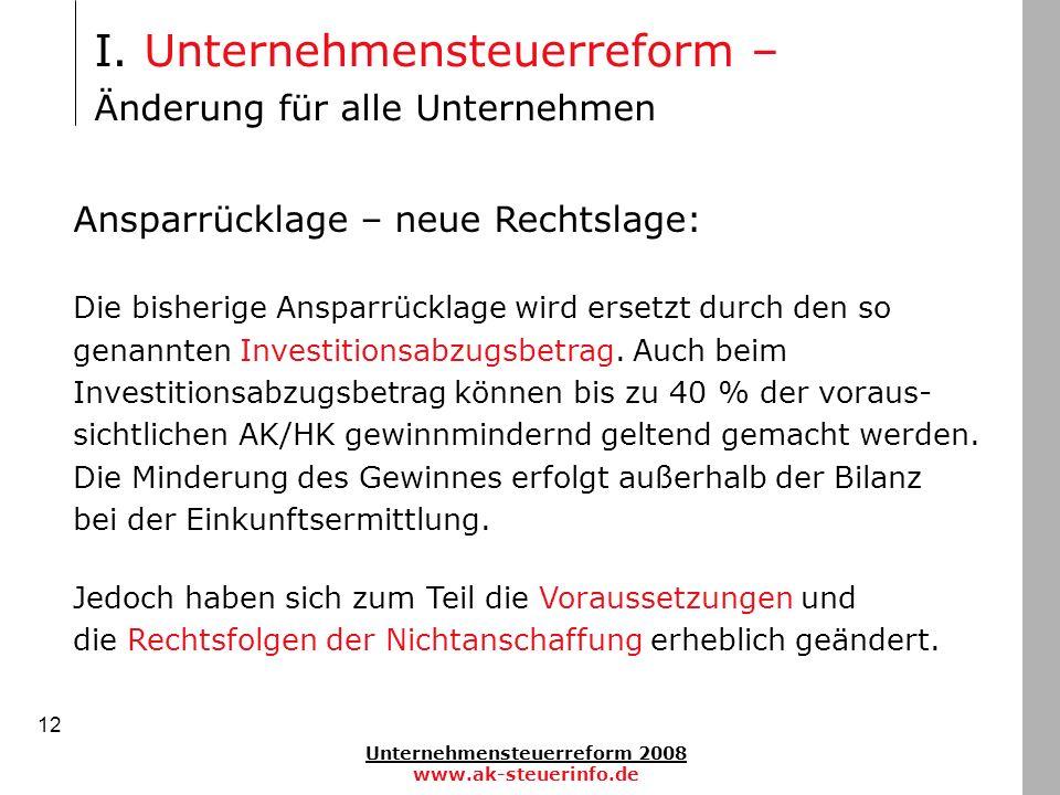 Unternehmensteuerreform 2008 www.ak-steuerinfo.de 12 Ansparrücklage – neue Rechtslage: Die bisherige Ansparrücklage wird ersetzt durch den so genannte