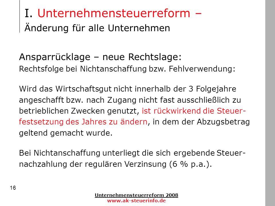Unternehmensteuerreform 2008 www.ak-steuerinfo.de 16 Ansparrücklage – neue Rechtslage: Rechtsfolge bei Nichtanschaffung bzw. Fehlverwendung: Wird das