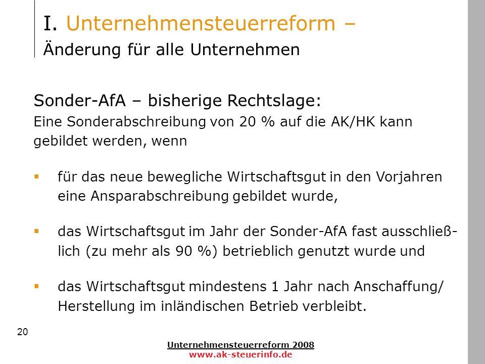 Unternehmensteuerreform 2008 www.ak-steuerinfo.de 20 Sonder-AfA – bisherige Rechtslage: Eine Sonderabschreibung von 20 % auf die AK/HK kann gebildet w