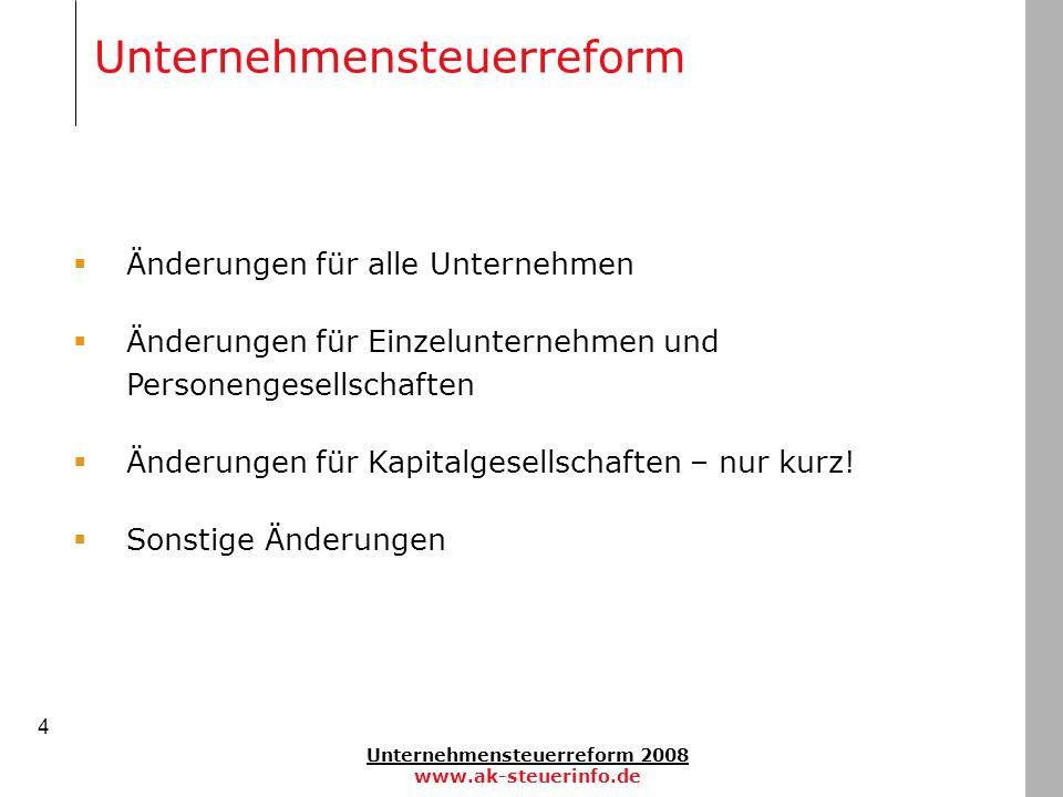 Unternehmensteuerreform 2008 www.ak-steuerinfo.de 4 Änderungen für alle Unternehmen Änderungen für Einzelunternehmen und Personengesellschaften Änderu