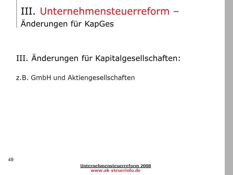Unternehmensteuerreform 2008 www.ak-steuerinfo.de 49 III. Änderungen für Kapitalgesellschaften: z.B. GmbH und Aktiengesellschaften III. Unternehmenste