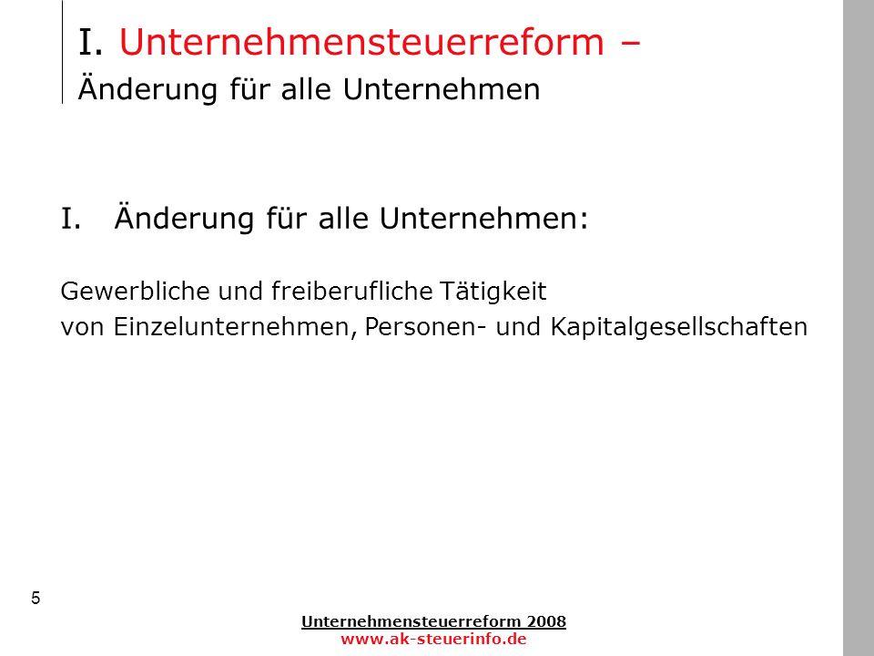 Unternehmensteuerreform 2008 www.ak-steuerinfo.de 5 I. Unternehmensteuerreform – Änderung für alle Unternehmen I. Änderung für alle Unternehmen: Gewer