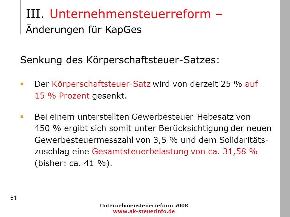 Unternehmensteuerreform 2008 www.ak-steuerinfo.de 51 III. Unternehmensteuerreform – Änderungen für KapGes Senkung des Körperschaftsteuer-Satzes: Der K