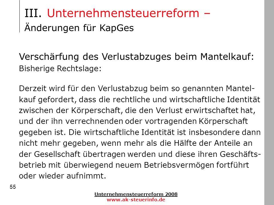 Unternehmensteuerreform 2008 www.ak-steuerinfo.de 55 III. Unternehmensteuerreform – Änderungen für KapGes Verschärfung des Verlustabzuges beim Mantelk