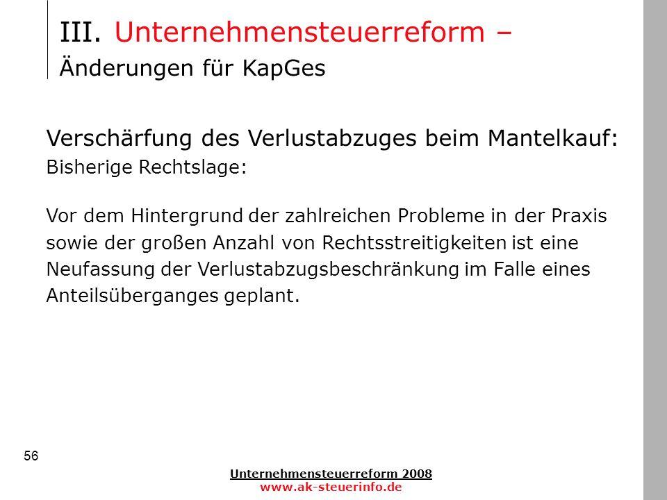 Unternehmensteuerreform 2008 www.ak-steuerinfo.de 56 III. Unternehmensteuerreform – Änderungen für KapGes Verschärfung des Verlustabzuges beim Mantelk