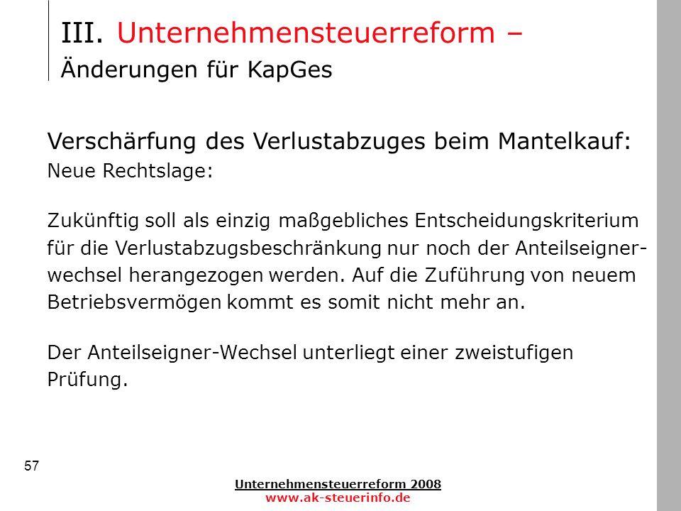 Unternehmensteuerreform 2008 www.ak-steuerinfo.de 57 III. Unternehmensteuerreform – Änderungen für KapGes Verschärfung des Verlustabzuges beim Mantelk