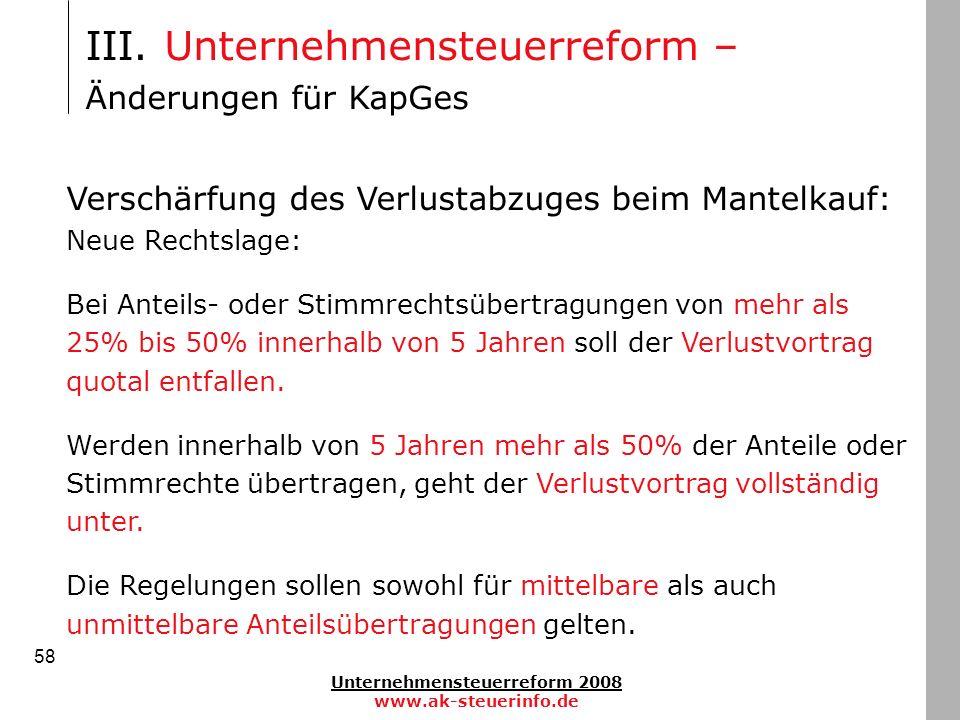 Unternehmensteuerreform 2008 www.ak-steuerinfo.de 58 III. Unternehmensteuerreform – Änderungen für KapGes Verschärfung des Verlustabzuges beim Mantelk
