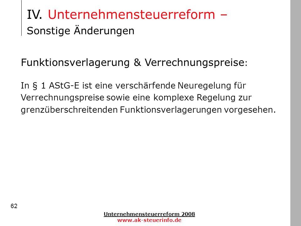 Unternehmensteuerreform 2008 www.ak-steuerinfo.de 62 IV. Unternehmensteuerreform – Sonstige Änderungen Funktionsverlagerung & Verrechnungspreise : In