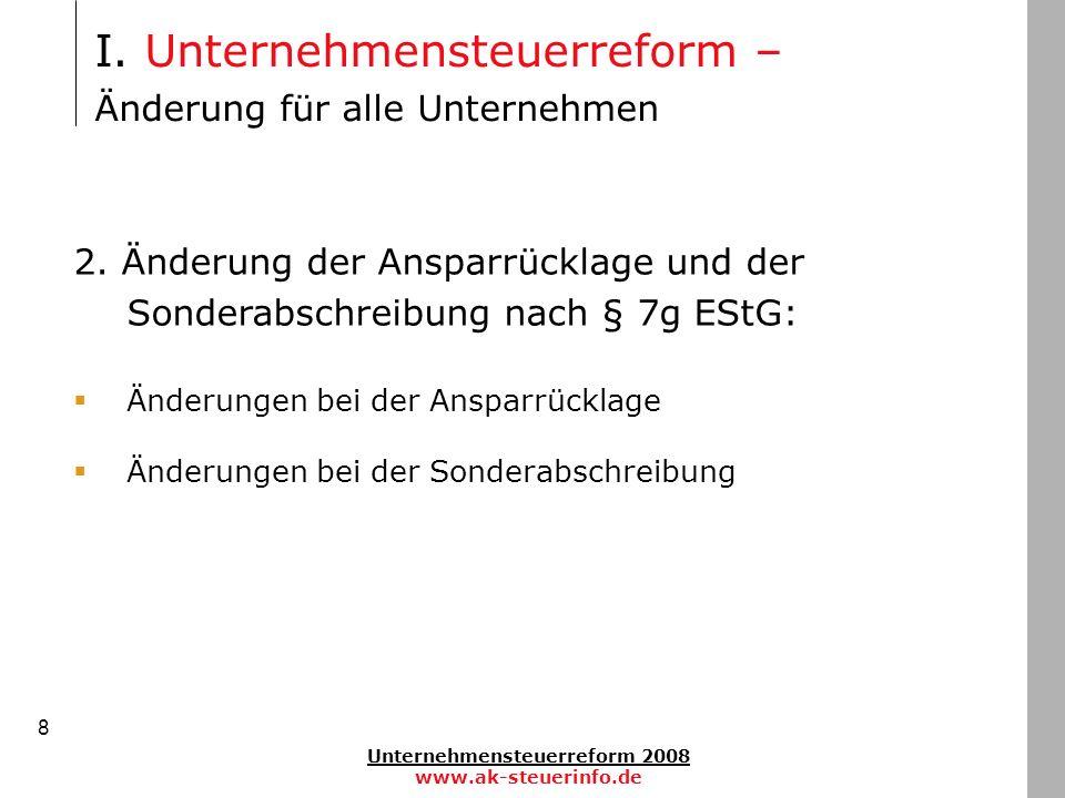 Unternehmensteuerreform 2008 www.ak-steuerinfo.de 8 2. Änderung der Ansparrücklage und der Sonderabschreibung nach § 7g EStG: Änderungen bei der Anspa