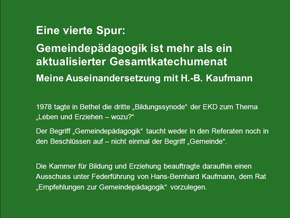 Eine vierte Spur: Gemeindepädagogik ist mehr als ein aktualisierter Gesamtkatechumenat Meine Auseinandersetzung mit H.-B. Kaufmann 1978 tagte in Bethe