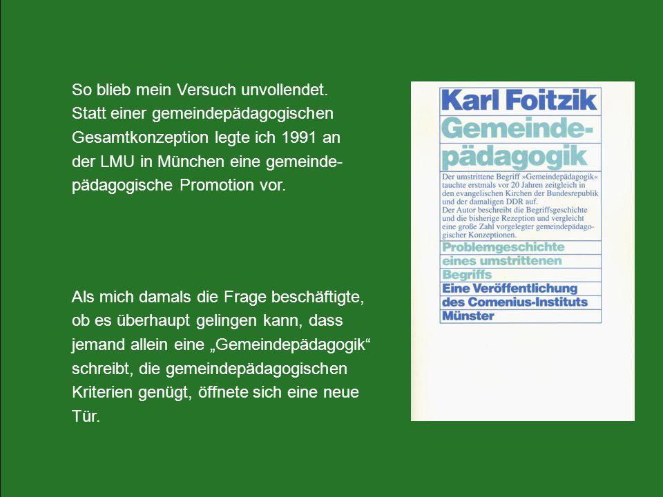 So blieb mein Versuch unvollendet. Statt einer gemeindepädagogischen Gesamtkonzeption legte ich 1991 an der LMU in München eine gemeinde- pädagogische