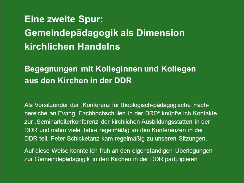 Eine zweite Spur: Gemeindepädagogik als Dimension kirchlichen Handelns Begegnungen mit Kolleginnen und Kollegen aus den Kirchen in der DDR Als Vorsitz