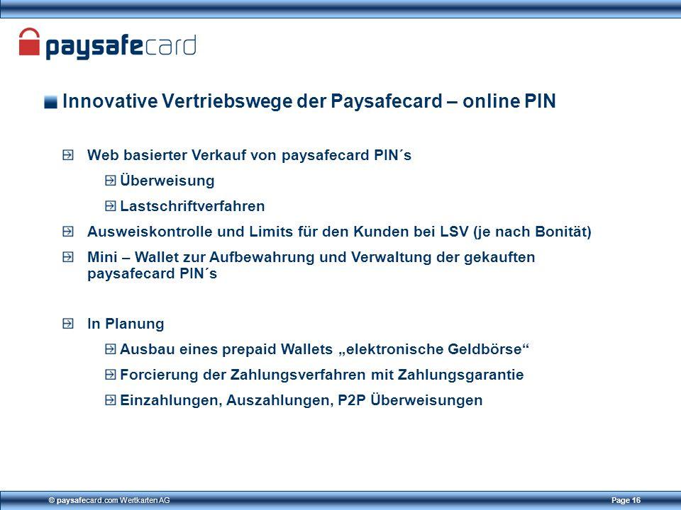© paysafecard.com Wertkarten AGPage 16 Innovative Vertriebswege der Paysafecard – online PIN Web basierter Verkauf von paysafecard PIN´s Überweisung L