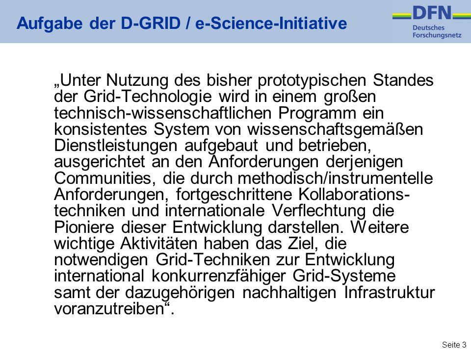 Seite 3 Aufgabe der D-GRID / e-Science-Initiative Unter Nutzung des bisher prototypischen Standes der Grid-Technologie wird in einem großen technisch-wissenschaftlichen Programm ein konsistentes System von wissenschaftsgemäßen Dienstleistungen aufgebaut und betrieben, ausgerichtet an den Anforderungen derjenigen Communities, die durch methodisch/instrumentelle Anforderungen, fortgeschrittene Kollaborations- techniken und internationale Verflechtung die Pioniere dieser Entwicklung darstellen.