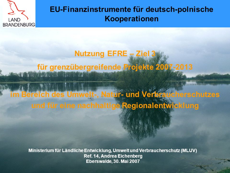Nutzung EFRE – Ziel 3 für grenzübergreifende Projekte 2007-2013 im Bereich des Umwelt-, Natur- und Verbraucherschutzes und für eine nachhaltige Regionalentwicklung EU-Finanzinstrumente für deutsch-polnische Kooperationen Ministerium für Ländliche Entwicklung, Umwelt und Verbraucherschutz (MLUV) Ref.