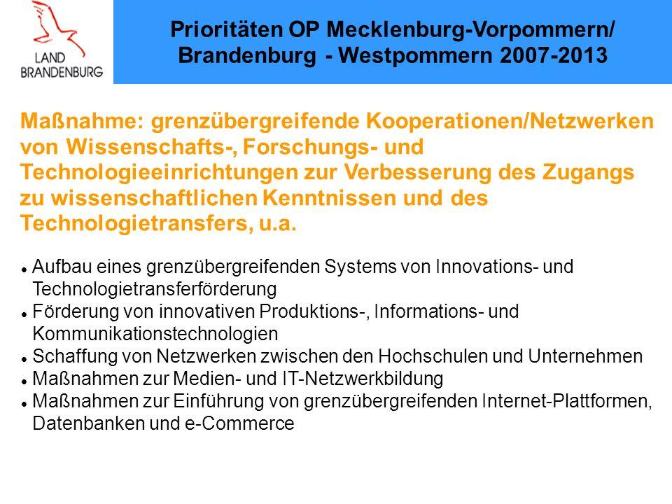 Prioritäten OP Mecklenburg-Vorpommern/ Brandenburg - Westpommern 2007-2013 Maßnahme: grenzübergreifende Kooperationen/Netzwerken von Wissenschafts-, Forschungs- und Technologieeinrichtungen zur Verbesserung des Zugangs zu wissenschaftlichen Kenntnissen und des Technologietransfers, u.a.