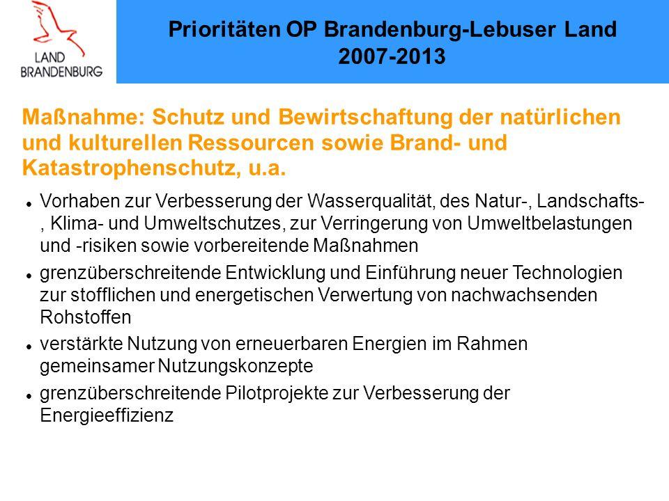 Prioritäten OP Brandenburg-Lebuser Land 2007-2013 Vorhaben zur Verbesserung der Wasserqualität, des Natur-, Landschafts-, Klima- und Umweltschutzes, zur Verringerung von Umweltbelastungen und -risiken sowie vorbereitende Maßnahmen grenzüberschreitende Entwicklung und Einführung neuer Technologien zur stofflichen und energetischen Verwertung von nachwachsenden Rohstoffen verstärkte Nutzung von erneuerbaren Energien im Rahmen gemeinsamer Nutzungskonzepte grenzüberschreitende Pilotprojekte zur Verbesserung der Energieeffizienz Maßnahme: Schutz und Bewirtschaftung der natürlichen und kulturellen Ressourcen sowie Brand- und Katastrophenschutz, u.a.