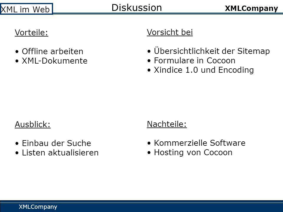 XMLCompany XML im Web XMLCompany Diskussion Vorteile: Offline arbeiten XML-Dokumente Vorsicht bei Übersichtlichkeit der Sitemap Formulare in Cocoon Xindice 1.0 und Encoding Ausblick: Einbau der Suche Listen aktualisieren Nachteile: Kommerzielle Software Hosting von Cocoon
