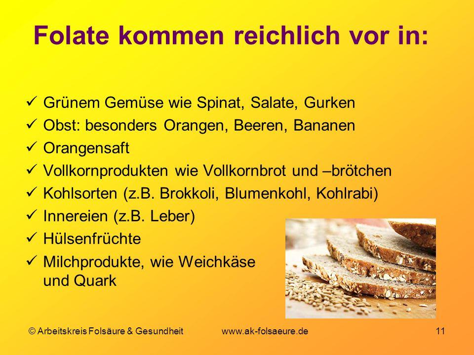 © Arbeitskreis Folsäure & Gesundheit www.ak-folsaeure.de 11 Folate kommen reichlich vor in: Grünem Gemüse wie Spinat, Salate, Gurken Obst: besonders Orangen, Beeren, Bananen Orangensaft Vollkornprodukten wie Vollkornbrot und –brötchen Kohlsorten (z.B.