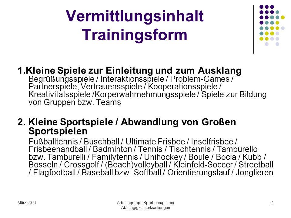 März 2011Arbeitsgruppe Sporttherapie bei Abhängigkeitserkrankungen 21 Vermittlungsinhalt Trainingsform 1.Kleine Spiele zur Einleitung und zum Ausklang