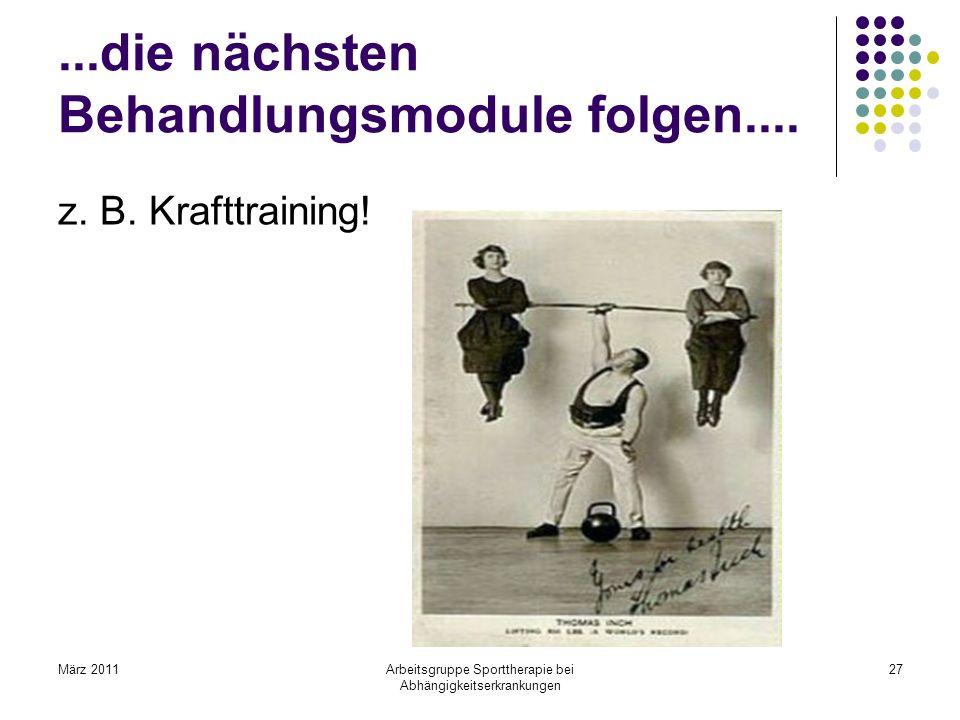 März 2011Arbeitsgruppe Sporttherapie bei Abhängigkeitserkrankungen 27...die nächsten Behandlungsmodule folgen.... z. B. Krafttraining!