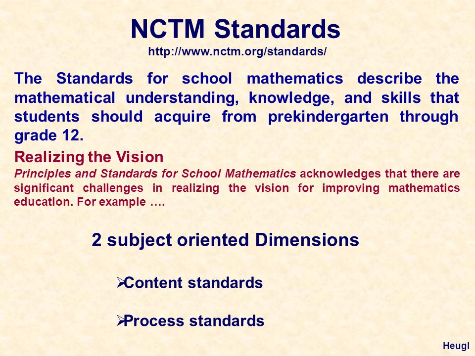 NCTM Standards http://www.nctm.org/standards/ The Standards for school mathematics describe the mathematical understanding, knowledge, and skills that students should acquire from prekindergarten through grade 12.