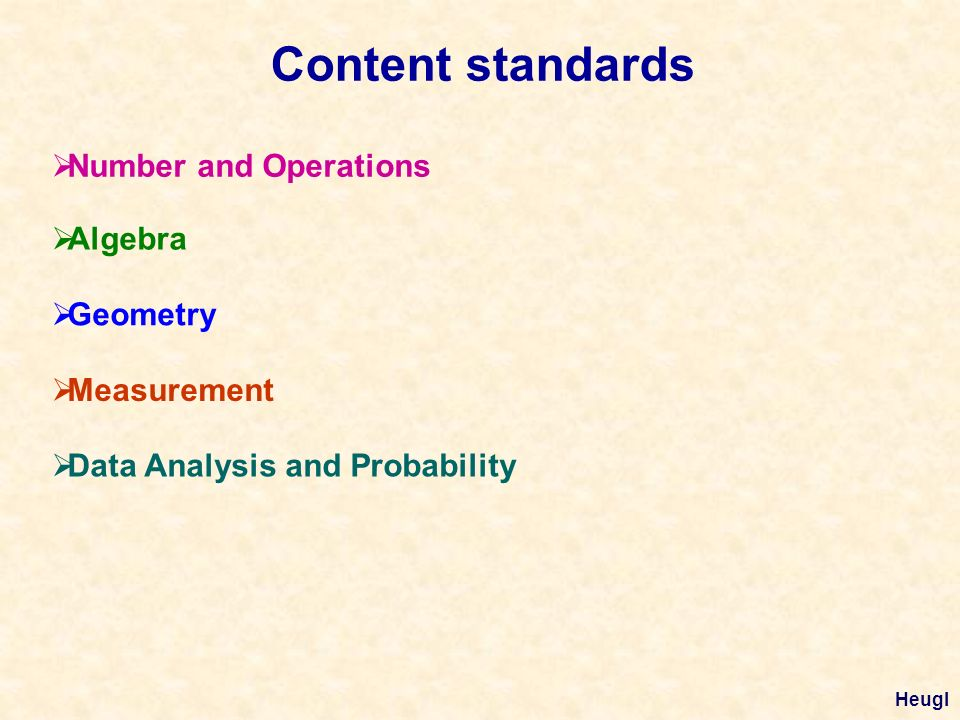Content standards Number and Operations Algebra Geometry Measurement Data Analysis and Probability Heugl