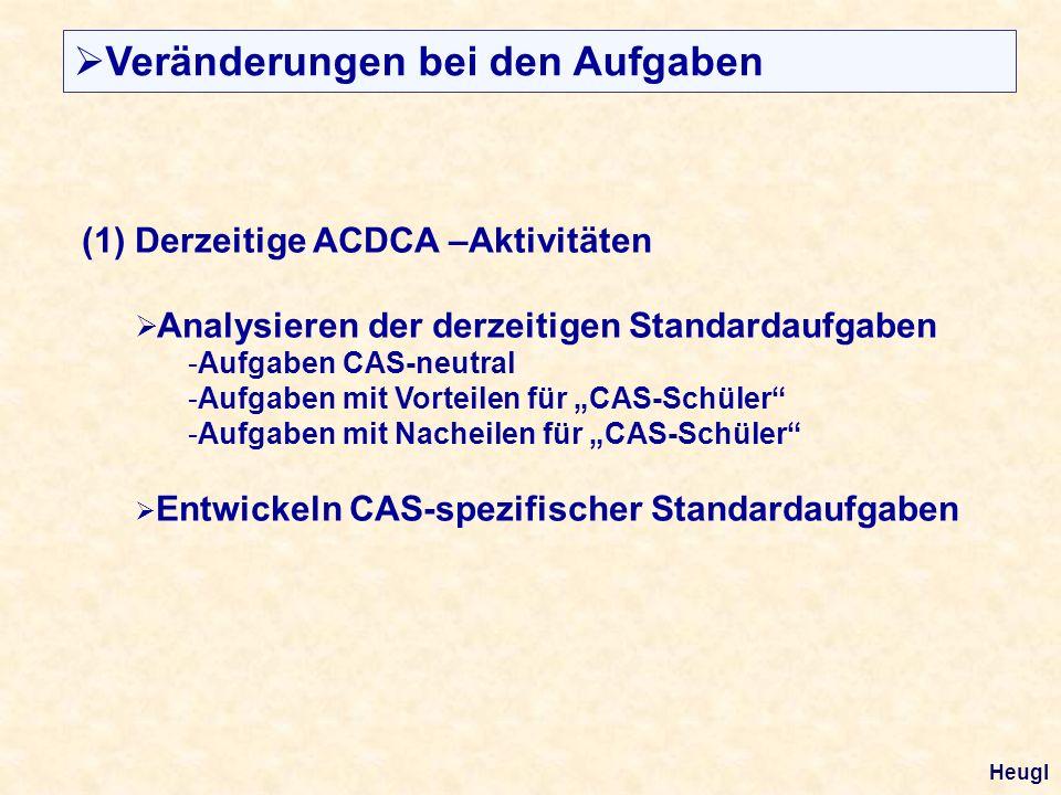 (1) Derzeitige ACDCA –Aktivitäten Analysieren der derzeitigen Standardaufgaben -Aufgaben CAS-neutral -Aufgaben mit Vorteilen für CAS-Schüler -Aufgaben mit Nacheilen für CAS-Schüler Entwickeln CAS-spezifischer Standardaufgaben Veränderungen bei den Aufgaben Heugl