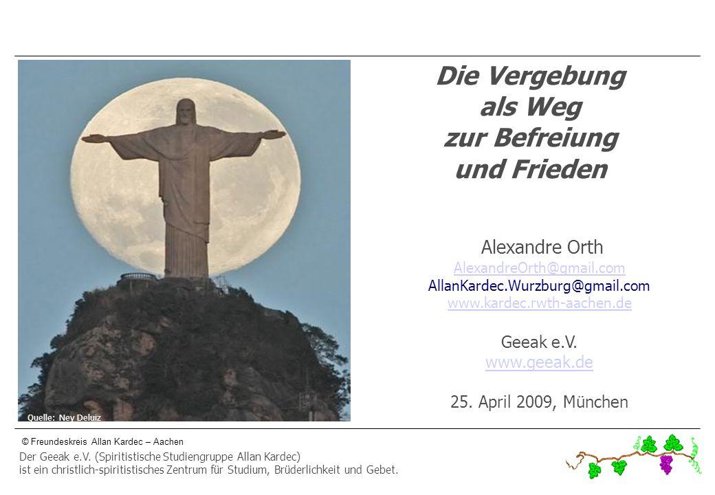 © Freundeskreis Allan Kardec – Aachen Die Vergebung als Weg zur Befreiung und Frieden Alexandre Orth AlexandreOrth@gmail.com AllanKardec.Wurzburg@gmai