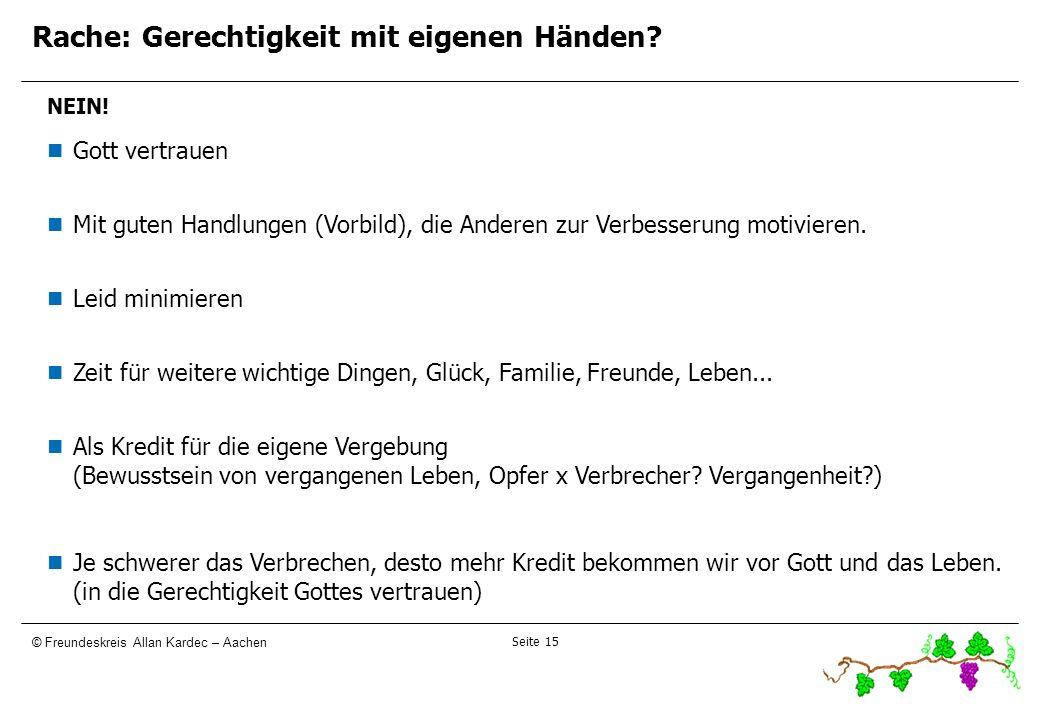Seite 15 © Freundeskreis Allan Kardec – Aachen Rache: Gerechtigkeit mit eigenen Händen? NEIN! Gott vertrauen Mit guten Handlungen (Vorbild), die Ander