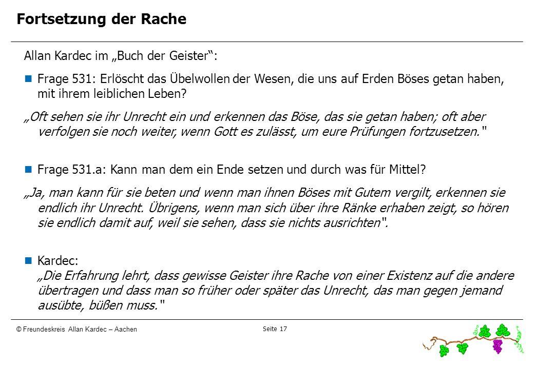 Seite 17 © Freundeskreis Allan Kardec – Aachen Fortsetzung der Rache Allan Kardec im Buch der Geister: Frage 531: Erlöscht das Übelwollen der Wesen, d
