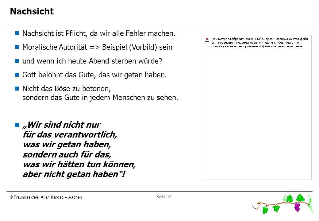 Seite 19 © Freundeskreis Allan Kardec – Aachen Nachsicht Nachsicht ist Pflicht, da wir alle Fehler machen. Moralische Autorität => Beispiel (Vorbild)