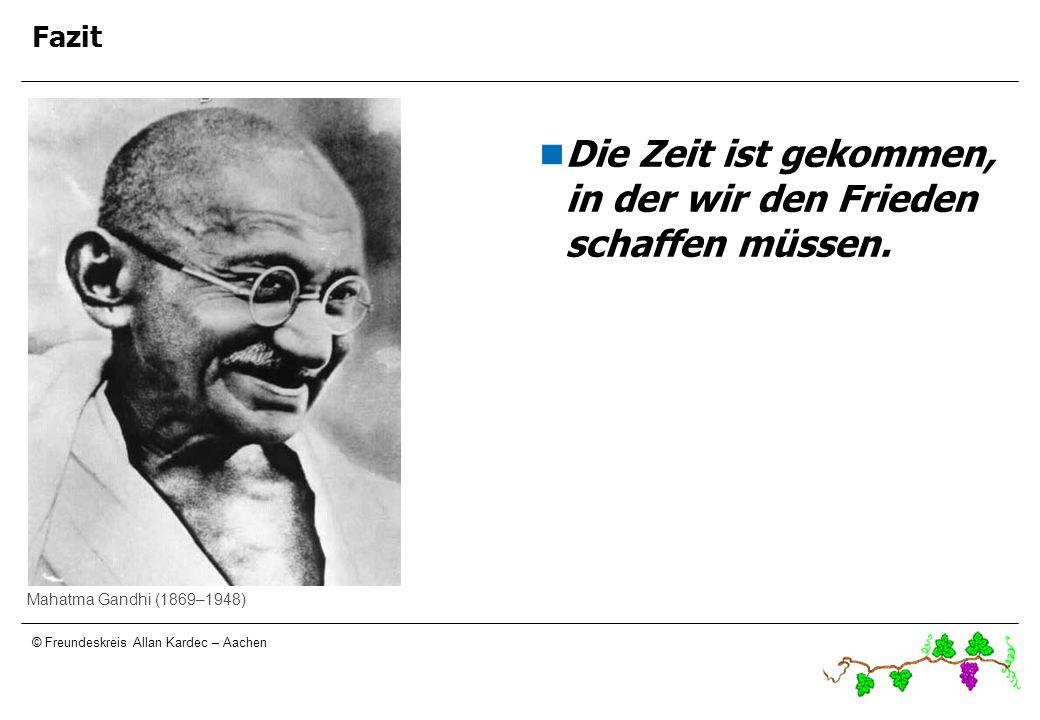 © Freundeskreis Allan Kardec – Aachen Fazit Die Zeit ist gekommen, in der wir den Frieden schaffen müssen. Mahatma Gandhi (1869–1948) Fazit