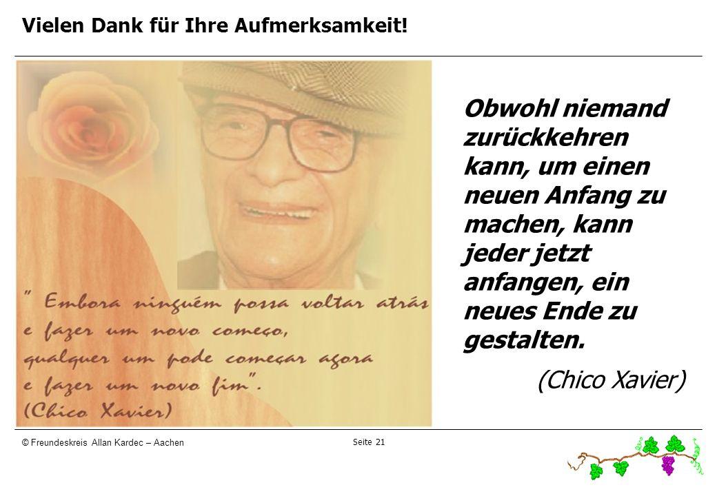 Seite 21 © Freundeskreis Allan Kardec – Aachen Vielen Dank für Ihre Aufmerksamkeit! Obwohl niemand zurückkehren kann, um einen neuen Anfang zu machen,