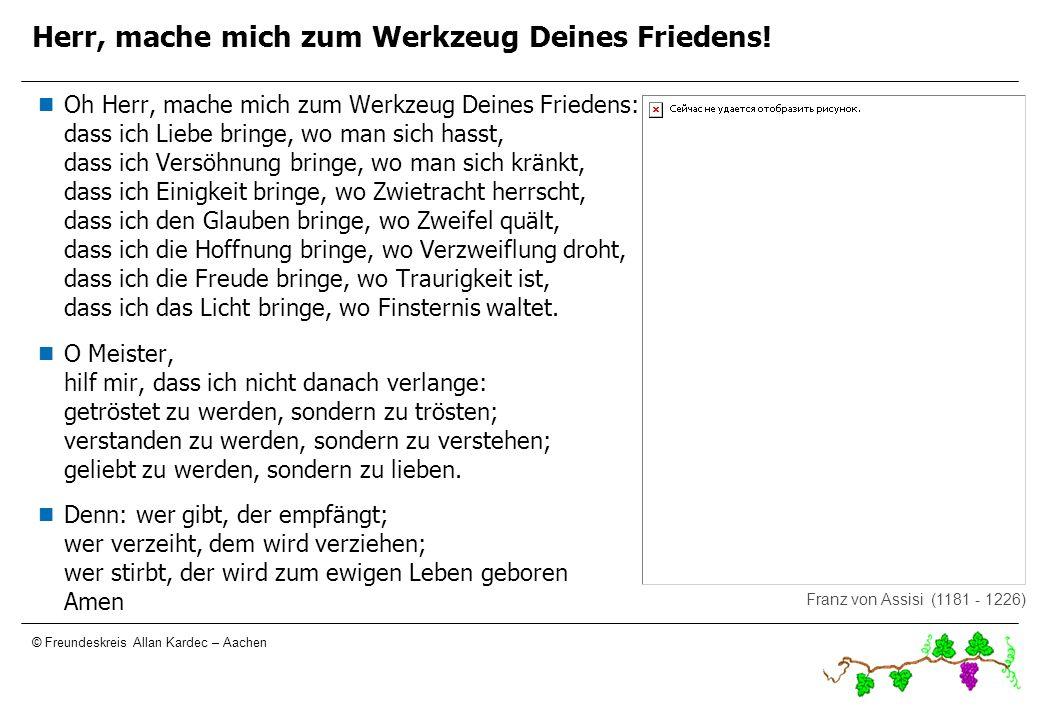 © Freundeskreis Allan Kardec – Aachen Herr, Mache mich zum Werkzeug Deines Friedens! Oh Herr, mache mich zum Werkzeug Deines Friedens: dass ich Liebe