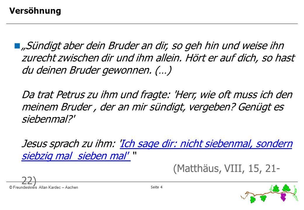 Seite 4 © Freundeskreis Allan Kardec – Aachen Versöhnung Sündigt aber dein Bruder an dir, so geh hin und weise ihn zurecht zwischen dir und ihm allein