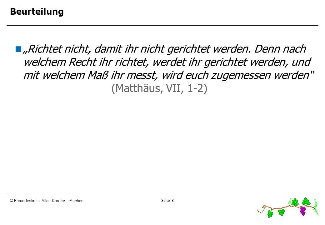 Seite 8 © Freundeskreis Allan Kardec – Aachen Beurteilung Richtet nicht, damit ihr nicht gerichtet werden. Denn nach welchem Recht ihr richtet, werdet