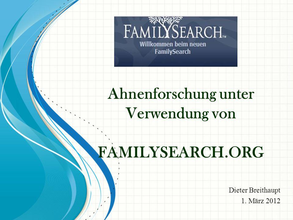 Ahnenforschung unter Verwendung von FAMILYSEARCH.ORG Dieter Breithaupt 1. März 2012
