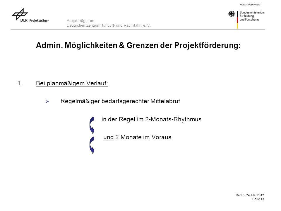 Projektträger im Deutschen Zentrum für Luft- und Raumfahrt e. V. Berlin, 24. Mai 2012 Folie 13 Admin. Möglichkeiten & Grenzen der Projektförderung: 1.