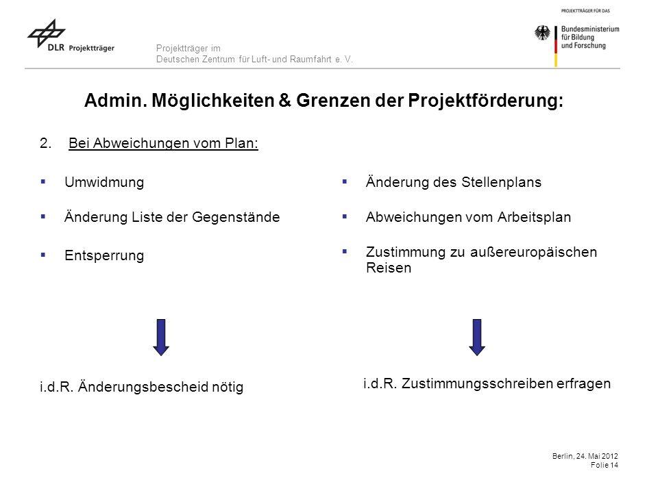 Projektträger im Deutschen Zentrum für Luft- und Raumfahrt e. V. Berlin, 24. Mai 2012 Folie 14 Admin. Möglichkeiten & Grenzen der Projektförderung: 2.