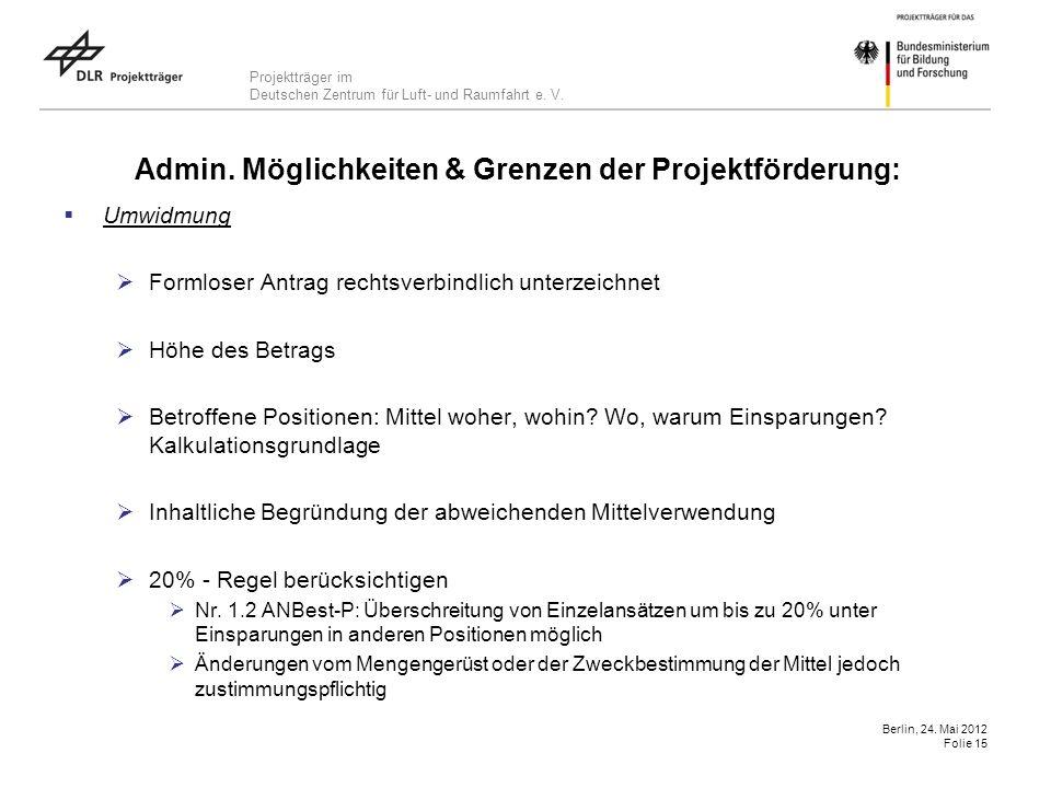 Projektträger im Deutschen Zentrum für Luft- und Raumfahrt e. V. Berlin, 24. Mai 2012 Folie 15 Admin. Möglichkeiten & Grenzen der Projektförderung: Um