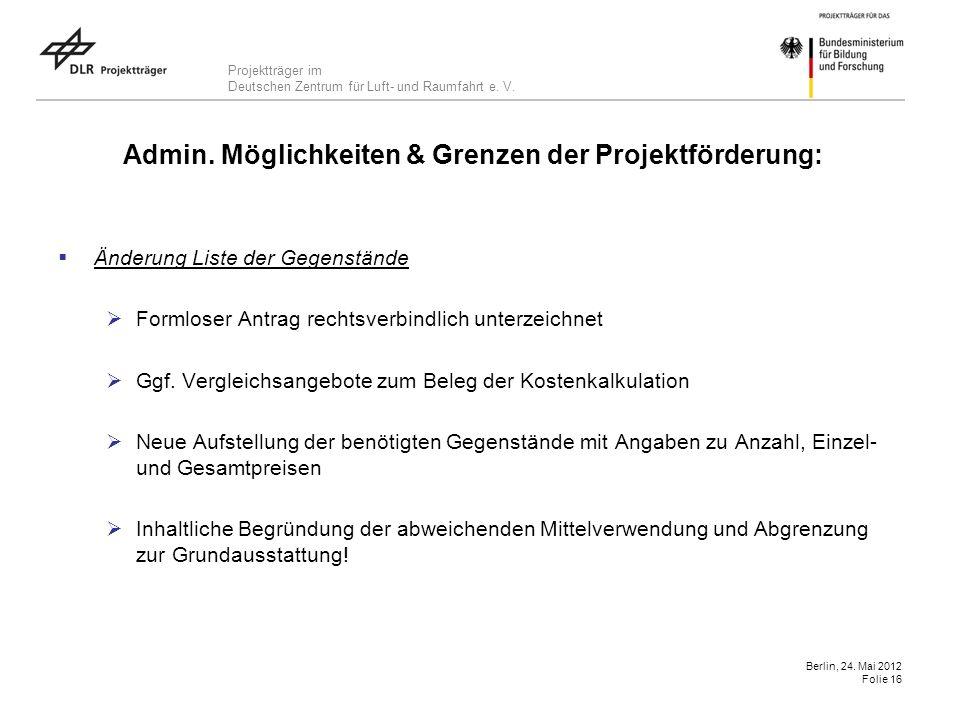 Projektträger im Deutschen Zentrum für Luft- und Raumfahrt e. V. Berlin, 24. Mai 2012 Folie 16 Admin. Möglichkeiten & Grenzen der Projektförderung: Än