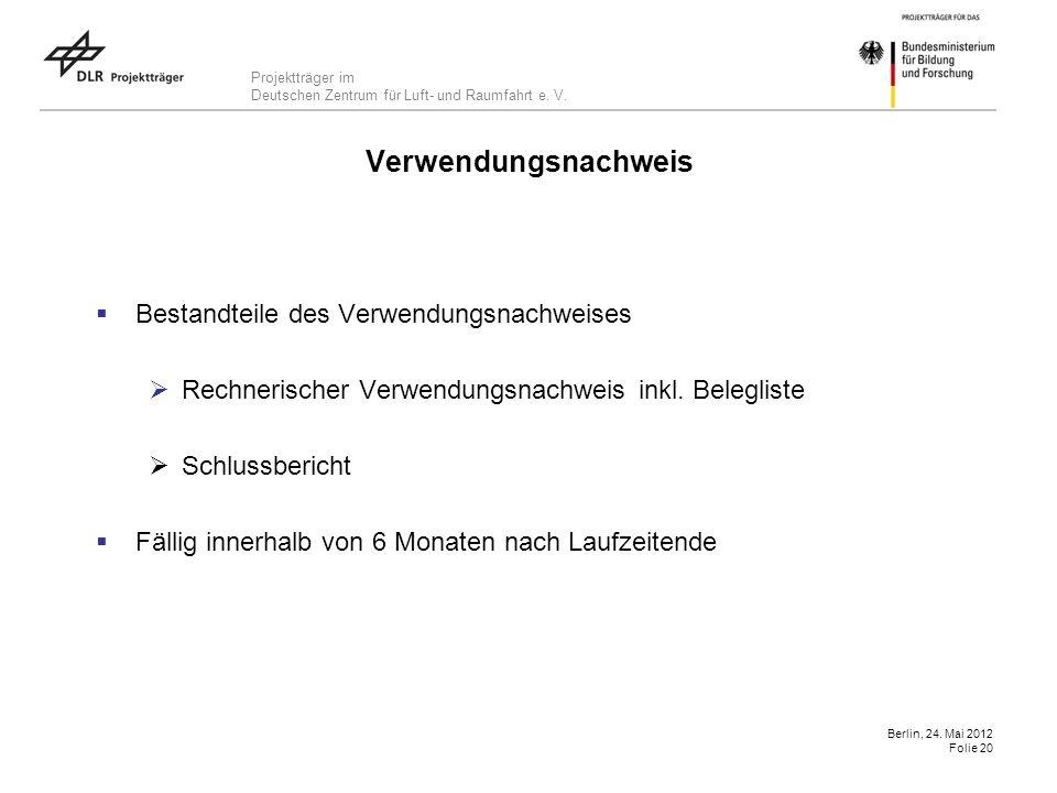 Projektträger im Deutschen Zentrum für Luft- und Raumfahrt e. V. Berlin, 24. Mai 2012 Folie 20 Verwendungsnachweis Bestandteile des Verwendungsnachwei