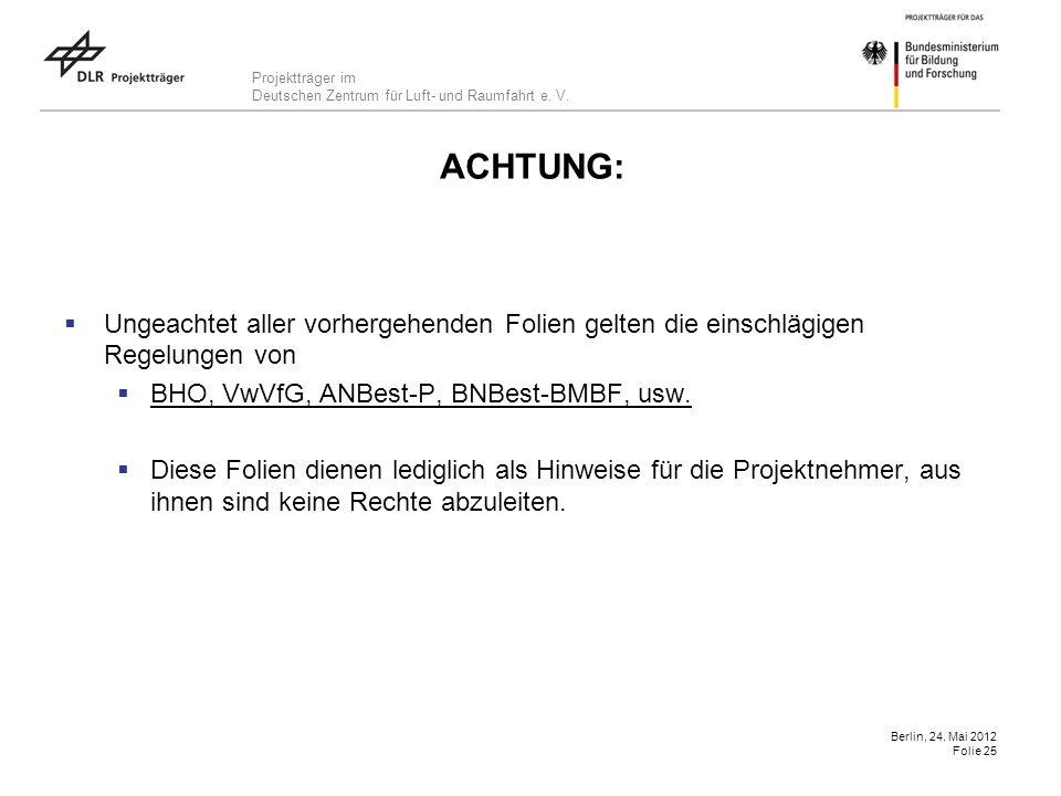 Projektträger im Deutschen Zentrum für Luft- und Raumfahrt e. V. Berlin, 24. Mai 2012 Folie 25 ACHTUNG: Ungeachtet aller vorhergehenden Folien gelten