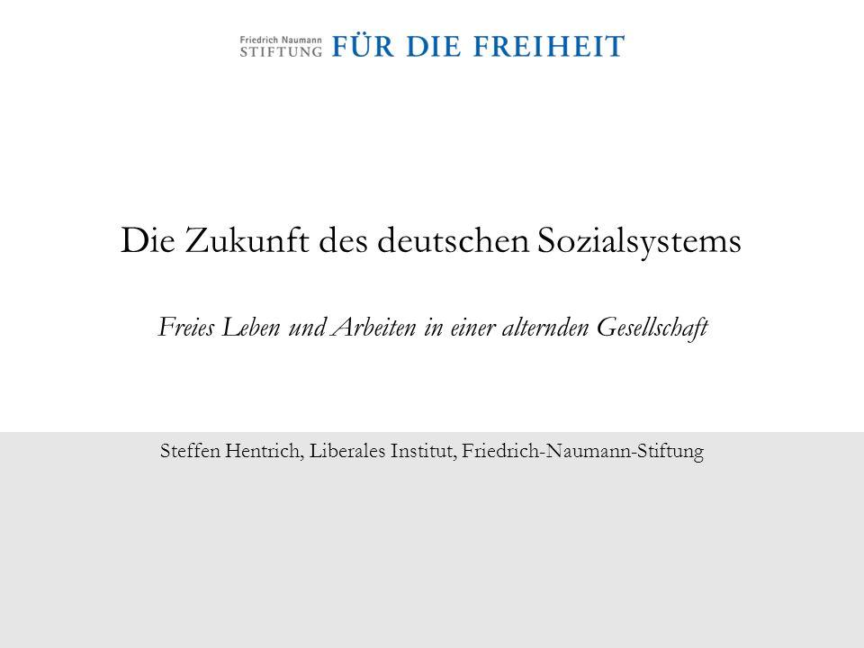 Die Zukunft des deutschen Sozialsystems Freies Leben und Arbeiten in einer alternden Gesellschaft Steffen Hentrich, Liberales Institut, Friedrich-Naum