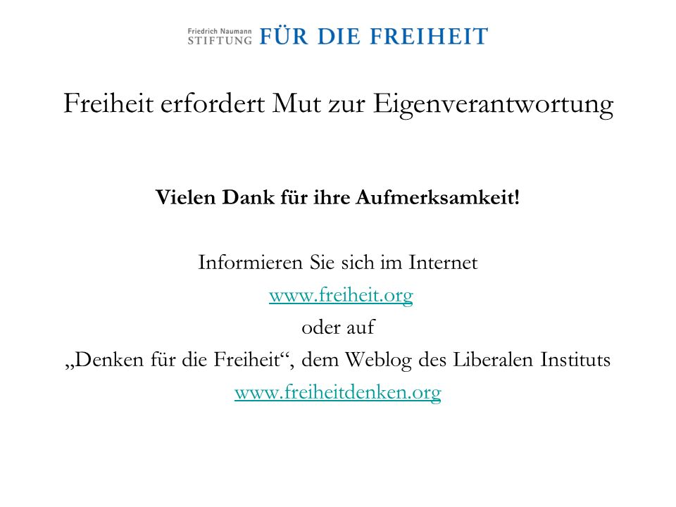Freiheit erfordert Mut zur Eigenverantwortung Vielen Dank für ihre Aufmerksamkeit! Informieren Sie sich im Internet www.freiheit.org oder auf Denken f