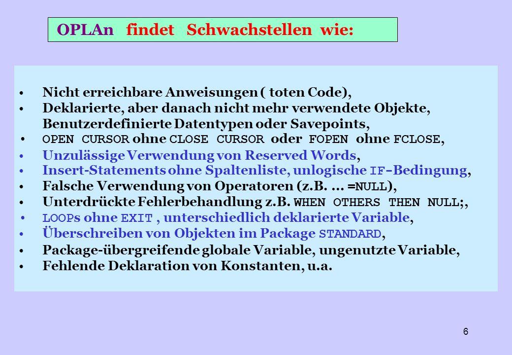 7 GOTO in Modulen, select mit distinct/unique ELSE-IF -Kaskaden oder CASE ohne ELSE -Zweige Hochkomplexe IF -, ELSIF- oder CASE - Bedingungen Fehlende (Bereichs-) Prüfung übernommener Parameter Module mit höherer als der eingestellten Komplexität Module mit hoher Schachtelungstiefe von Schleifen Präfixe, die nicht dem empfohlenen Wert entsprechen Zu kurze Namen, Auffallende Ähnlichkeit im Code Variable, die nie in einem Modul abgefragt werden Fehlende Initialisierung von Variablen Module ohne error logging oder ohne exception handler Rekursiver Aufruf von Modulen Rownum oder Function in Where-Condition OPLAn findet kritischen Code wie:
