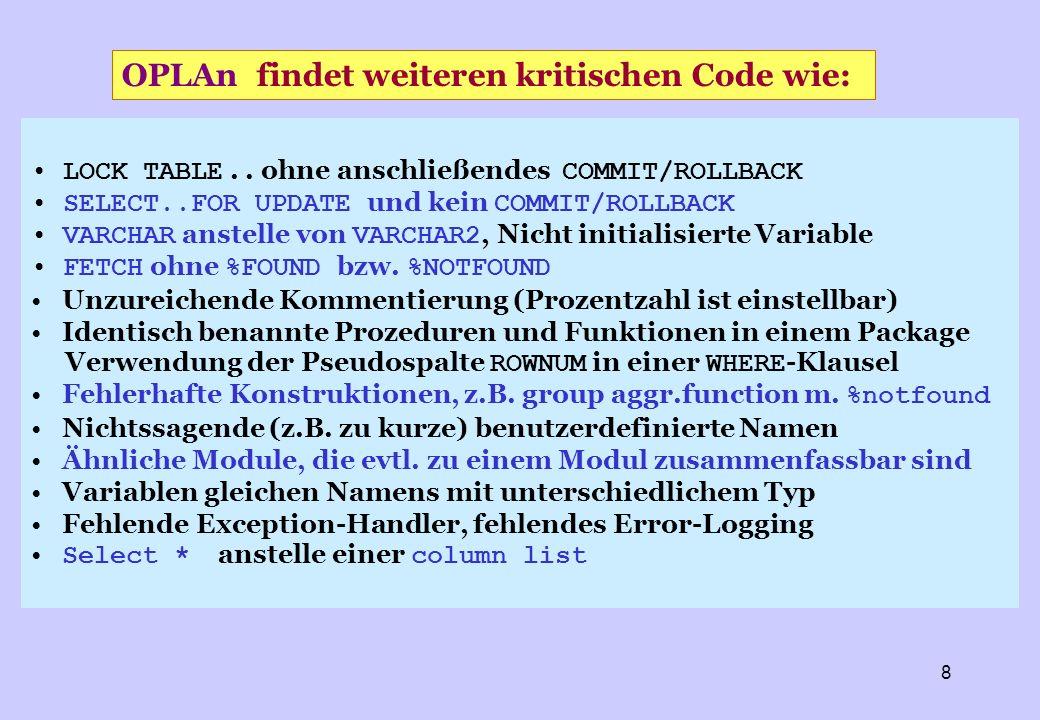 9 Den automatisch strukturierten Quellcode in HTML Den ursprünglichen Quellcode in HTML Alle Fehlermeldungen mit Hinweis auf ihr Vorkommnis im Code Alle Module mit allen Zugriffen auf Objekte wie Packages, Types, Functions, Procedures, Trigger, Tables, Views und Files Alle updates auf Tabellen-Spalten Den call tree sowie die Schnittstellen zum Betriebssystem Ereignisse der Transaktionslogik (commit, rollback, savepoint) Alle Konstanten, Variablen, Parameter und Cursors und Eine Kosten/Nutzen-Berechnung der laufenden Analyse OPLAn listet auf: