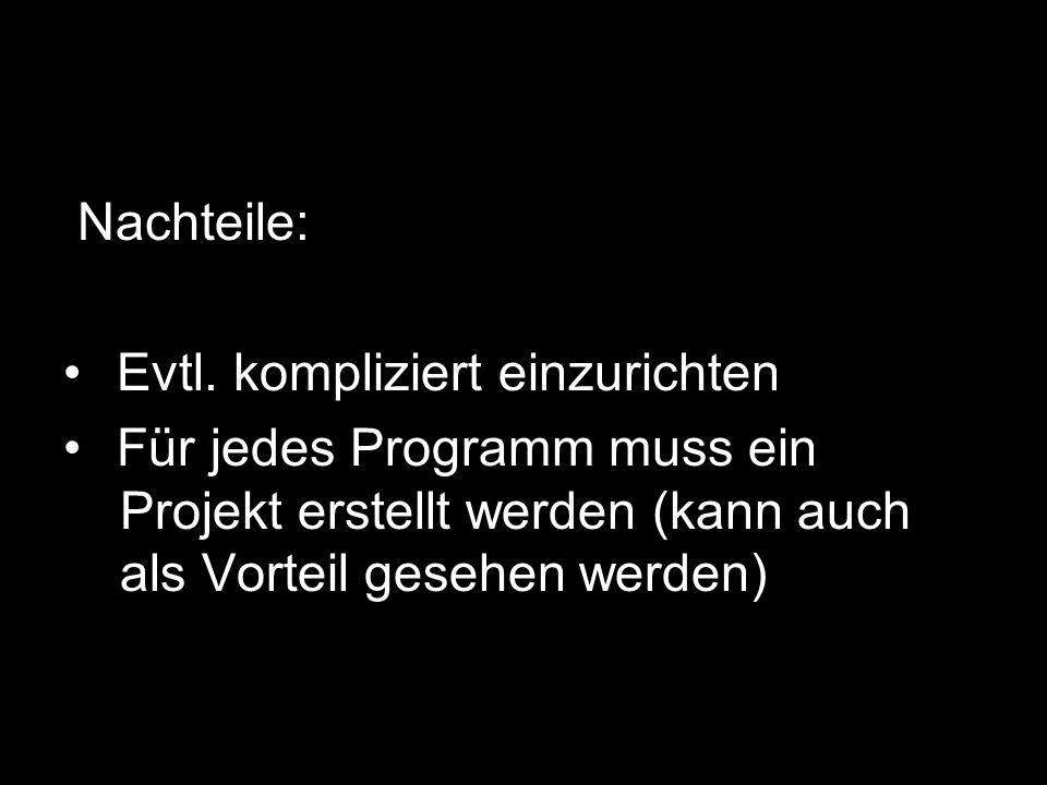 Nachteile: Evtl. kompliziert einzurichten Für jedes Programm muss ein -Projekt erstellt werden (kann auch -als Vorteil gesehen werden)