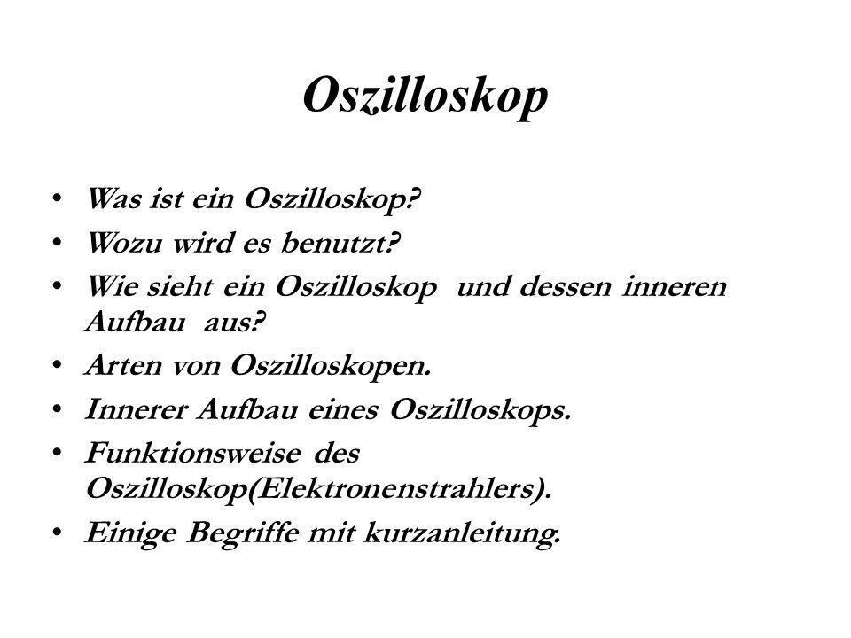 Oszilloskop Was ist ein Oszilloskop? Wozu wird es benutzt? Wie sieht ein Oszilloskop und dessen inneren Aufbau aus? Arten von Oszilloskopen. Innerer A